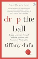 Drop The Ball : Expect Less From Yourself, Get More From Him, And Flourish At Work & Life