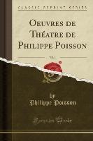 Oeuvres De Theatre De Philippe Poisson, Vol. 1 (classic Reprint)