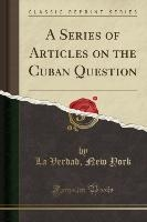 Series Of Articles On The Cuban Question (classic Reprint)