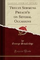 Twelve Sermons Preach'd On Several Occasions (classic Reprint)