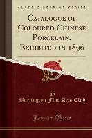Catalogue Of Coloured Chinese Porcelain, Exhibited In 1896 (classic Reprint)