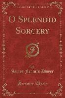 O Splendid Sorcery (classic Reprint)