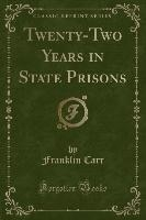 Twenty-two Years In State Prisons (classic Reprint)