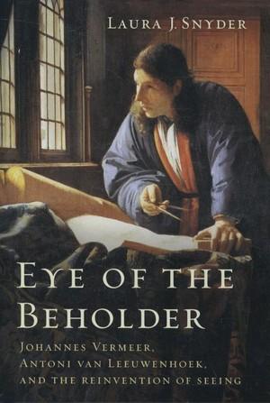 Eye Of The Beholder - Johannes Vermeer, Antoni Van Leeuwenhoek, And The Reinvention Of Seeing