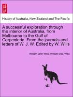 Successful Exploration Through The Interior Of Australia, From Melbourne To The Gulf Of Carpentaria. From The Journals And Letters Of W. J. W. Edited By W. Wills