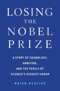 Losing The Nobel Prize - A Story Of Cosmology, Ambition, And The Perils Of Science`s Highest Honor