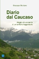 Diario Dal Caucaso. Viaggio Alla Scoperta Di Un Territorio Leggendario