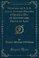 Memoires De S. A. S. Louis-antoine-philippe D'orleans, Duc De Montpensier, Prince Du Sang (classic Reprint)