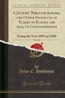 Journey Through Albania, And Other Provinces Of Turkey In Europe And Asia, To Constantinople, Vol. 2 Of 2