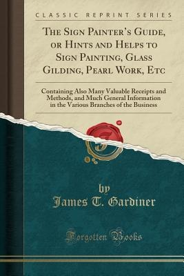 Sign Painter's Guide, Or Hints And Helps To Sign Painting, Glass Gilding, Pearl Work, Etc