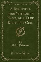 Beautiful Bird Without A Name, Or A True Kentucky Girl (classic Reprint)