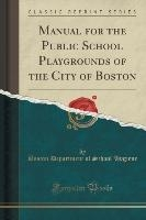 Manual For The Public School Playgrounds Of The City Of Boston (classic Reprint)