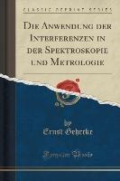 Anwendung Der Interferenzen In Der Spektroskopie Und Metrologie (classic Reprint)