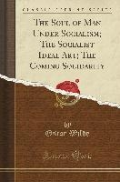 Soul Of Man Under Socialism; The Socialist Ideal Art; The Coming Solidarity (classic Reprint)