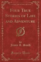 Four True Stories Of Life And Adventure (classic Reprint)