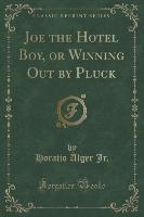 Joe The Hotel Boy, Or Winning Out By Pluck (classic Reprint)