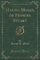 Making Honey, Or Frances Stuart (classic Reprint)