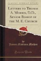 Letters To Thomas A. Morris, D.d., Senior Bishop Of The M. E. Church (classic Reprint)