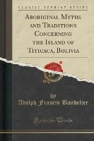 Aboriginal Myths And Traditions Concerning The Island Of Titicaca, Bolivia (classic Reprint)