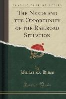 Needs And The Opportunity Of The Railroad Situation (classic Reprint)