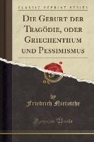 Geburt Der Tragodie, Oder Griechenthum Und Pessimismus (classic Reprint)