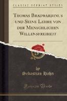 Thomas Bradwardinus Und Seine Lehre Von Der Menschlichen Willensfreiheit (classic Reprint)