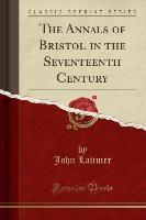 Annals Of Bristol In The Seventeenth Century (classic Reprint)