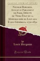 Nicolas Bergasse, Avocat Au Parlement De Paris, Depute Du Tiers Etat De La Senechaussee De Lyon Aux Etats-generaux, 1750-1832 (classic Reprint)