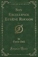 Son Excellence Eugene Rougon, Vol. 1 (classic Reprint)