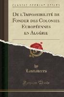 De L'impossibilite De Fonder Des Colonies Europeennes En Algerie (classic Reprint)