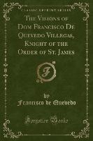 Visions Of Dom Francisco De Quevedo Villegas, Knight Of The Order Of St. James (classic Reprint)