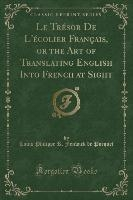 Tresor De L'ecolier Francais, Or The Art Of Translating English Into French At Sight (classic Reprint)