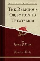 Religious Objection To Tetotalism (classic Reprint)