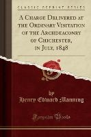Charge Delivered At The Ordinary Visitation Of The Archdeaconry Of Chichester, In July, 1848 (classic Reprint)