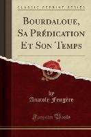 Bourdaloue, Sa Predication Et Son Temps (classic Reprint)