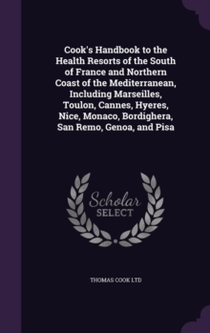 Cook's Handbook To The Health Resorts Of The South Of France And Northern Coast Of The Mediterranean, Including Marseilles, Toulon, Cannes, Hyeres, Nice, Monaco, Bordighera, San Remo, Genoa, And Pisa