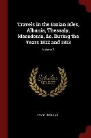 Travels In The Ionian Isles, Albania, Thessaly, Macedonia, &c. During The Years 1812 And 1813; Volume 2