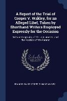 Report Of The Trial Of Cooper V. Wakley, For An Alleged Libel, Taken By Shorthand Writers Employed Expressly For The Occasion