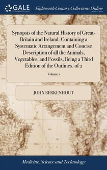 Synopsis Of The Natural History Of Great-britain And Ireland. Containing A Systematic Arrangement And Concise Description Of All The Animals, Vegetables, And Fossils, Being A Third Edition Of The Outlines. Of 2; Volume 1
