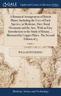 Botanical Arrangement Of British Plants; Including The Uses Of Each Species, In Medicine, Diet, Rural Oeconomy And The Arts. With An Easy Introduction To The Study Of Botany, ... Illustrated By Copper Plates. The Second Edition Of 3; Volume 1