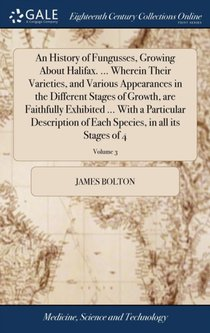 History Of Fungusses, Growing About Halifax. ... Wherein Their Varieties, And Various Appearances In The Different Stages Of Growth, Are Faithfully Exhibited ... With A Particular Description Of Each Species, In All Its Stages Of 4; Volume 3