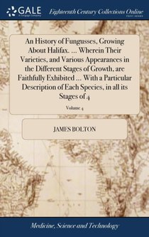 History Of Fungusses, Growing About Halifax. ... Wherein Their Varieties, And Various Appearances In The Different Stages Of Growth, Are Faithfully Exhibited ... With A Particular Description Of Each Species, In All Its Stages Of 4; Volume 4