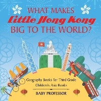 What Makes Little Hong Kong Big To The World? Geography Books For Third Grade - Children's Asia Books