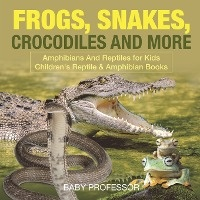Frogs, Snakes, Crocodiles And More - Amphibians And Reptiles For Kids - Children's Reptile & Amphibian Books