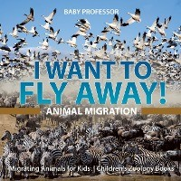 I Want To Fly Away! - Animal Migration - Migrating Animals For Kids - Children's Zoology Books