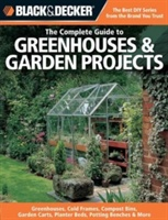 The Complete Guide To Greenhouses & Garden Projects (black & Decker) : Greenhouses, Cold Frames, Compost Bins, Trellises, Planting Beds, Potting Benches & More