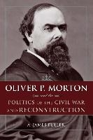 Oliver P. Morton and the Politics of the Civil War and Reconstruction