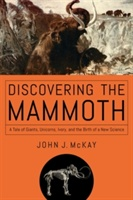 Discovering The Mammoth - A Tale Of Giants, Unicorns, Ivory, And The Birth Of A New Science