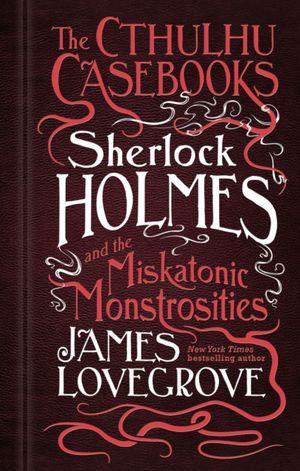 Cthulhu Casebooks - Sherlock Holmes And The Miskatonic Monstrosities