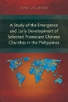 Study Of The Emergence And Early Development Of Selected Protestant Chinese Churches In The Philippines